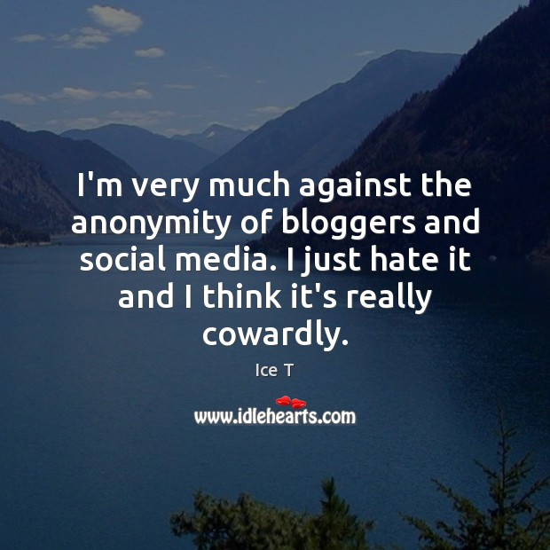 I'm very much against the anonymity of bloggers and social media. I Ice T Picture Quote