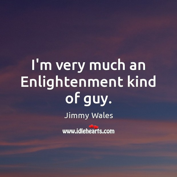 I'm very much an Enlightenment kind of guy. Jimmy Wales Picture Quote