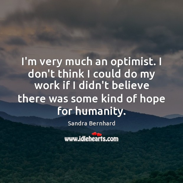 I'm very much an optimist. I don't think I could do my Sandra Bernhard Picture Quote