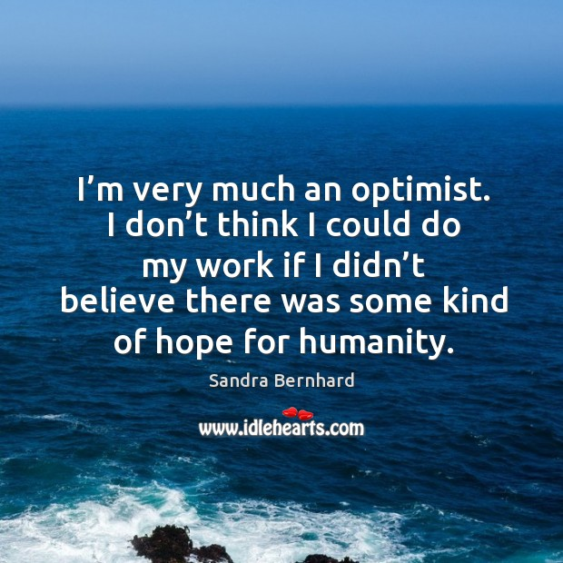 Image, I'm very much an optimist. I don't think I could do my work if I didn't believe there was some kind of hope for humanity.