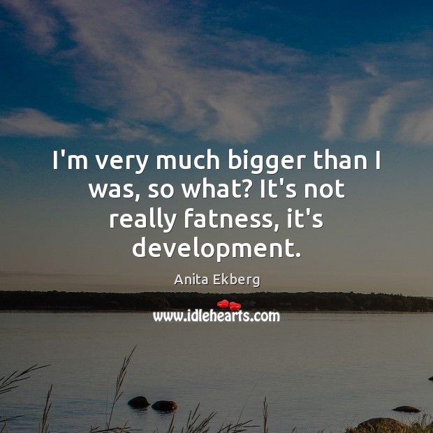 Image, I'm very much bigger than I was, so what? It's not really fatness, it's development.