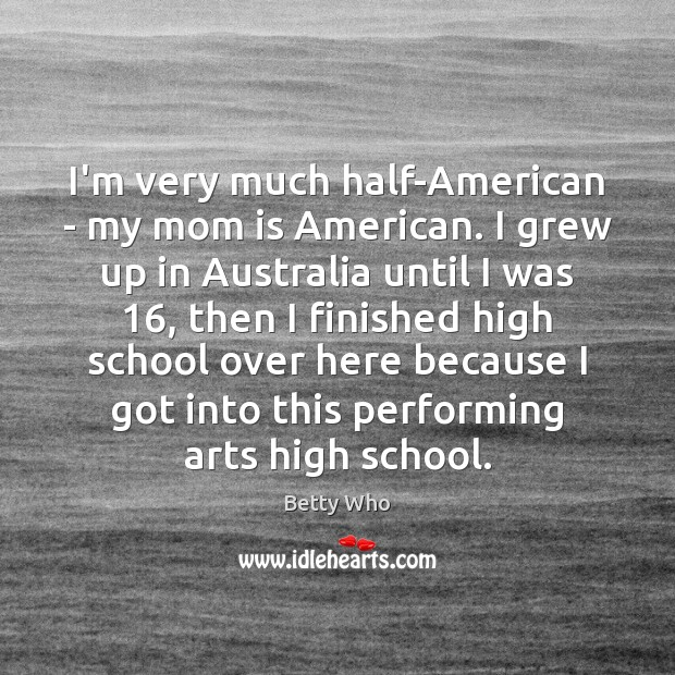 I'm very much half-American – my mom is American. I grew up Mom Quotes Image