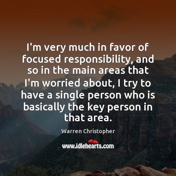I'm very much in favor of focused responsibility, and so in the Warren Christopher Picture Quote