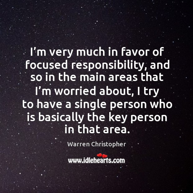 I'm very much in favor of focused responsibility, and so in the main areas that I'm worried about Warren Christopher Picture Quote