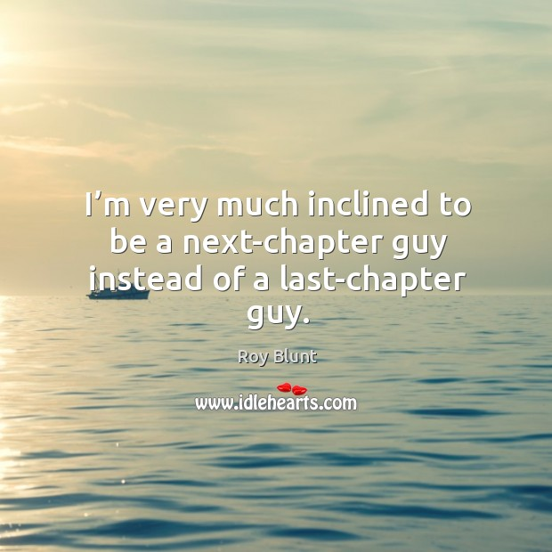 I'm very much inclined to be a next-chapter guy instead of a last-chapter guy. Image