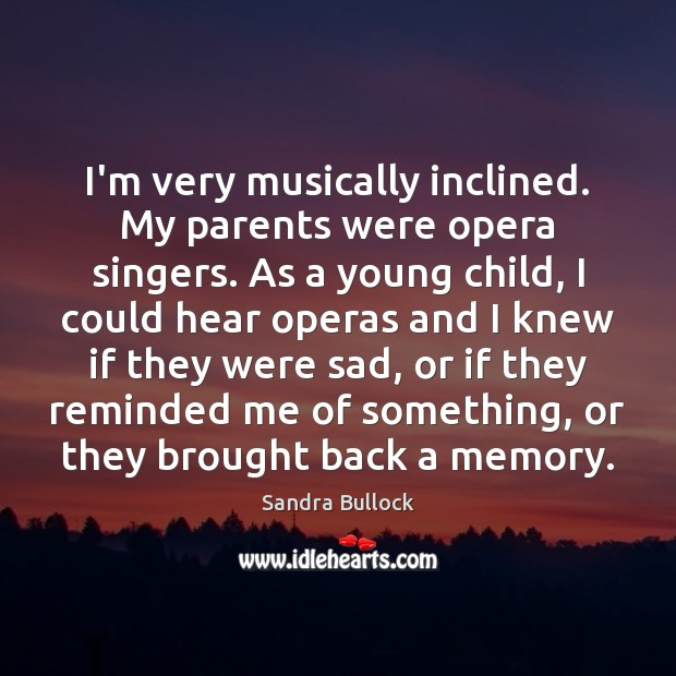 I'm very musically inclined. My parents were opera singers. As a young Sandra Bullock Picture Quote