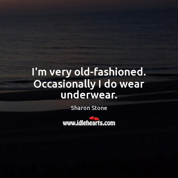 I'm very old-fashioned. Occasionally I do wear underwear. Sharon Stone Picture Quote