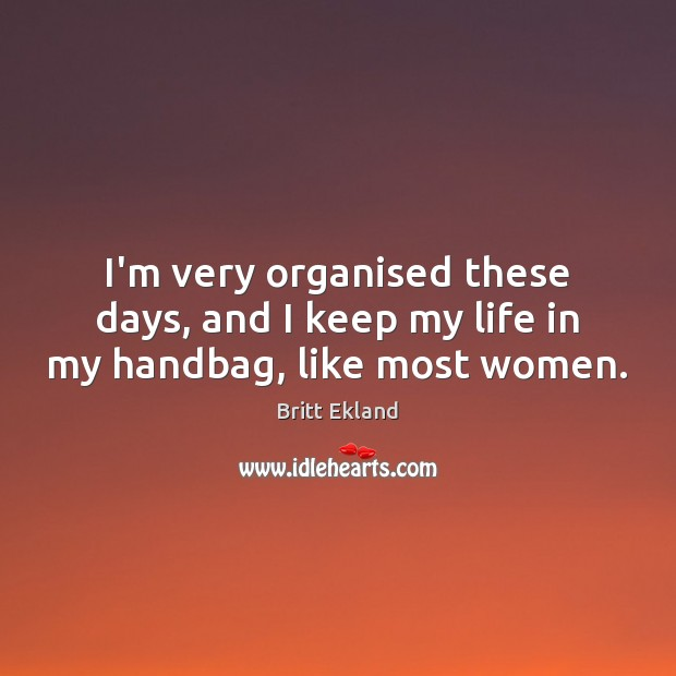 I'm very organised these days, and I keep my life in my handbag, like most women. Britt Ekland Picture Quote