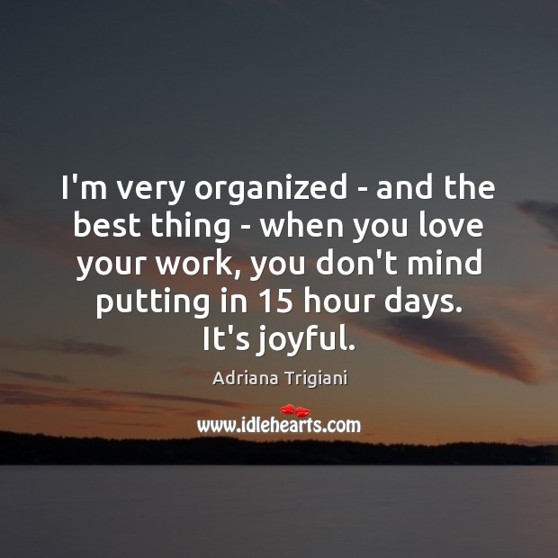 I'm very organized – and the best thing – when you love Adriana Trigiani Picture Quote
