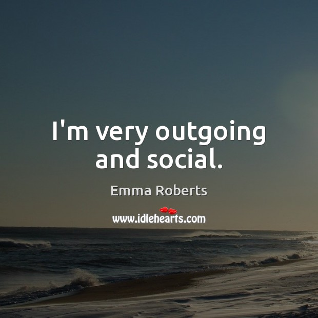 I'm very outgoing and social. Emma Roberts Picture Quote