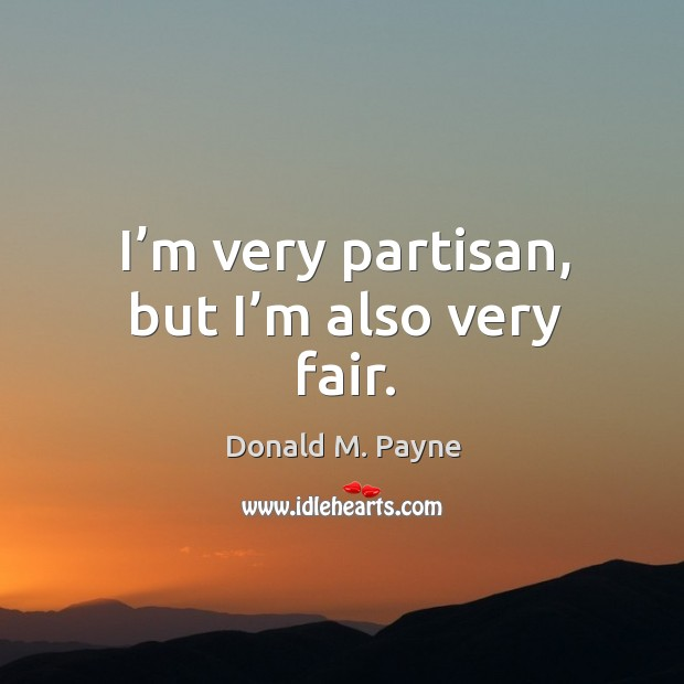 I'm very partisan, but I'm also very fair. Image