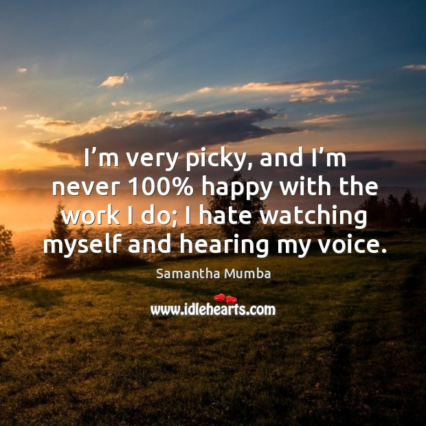 I'm very picky, and I'm never 100% happy with the work I do; I hate watching myself and hearing my voice. Samantha Mumba Picture Quote