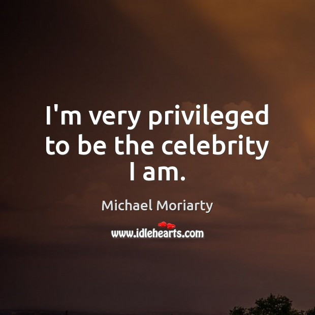 I'm very privileged to be the celebrity I am. Michael Moriarty Picture Quote