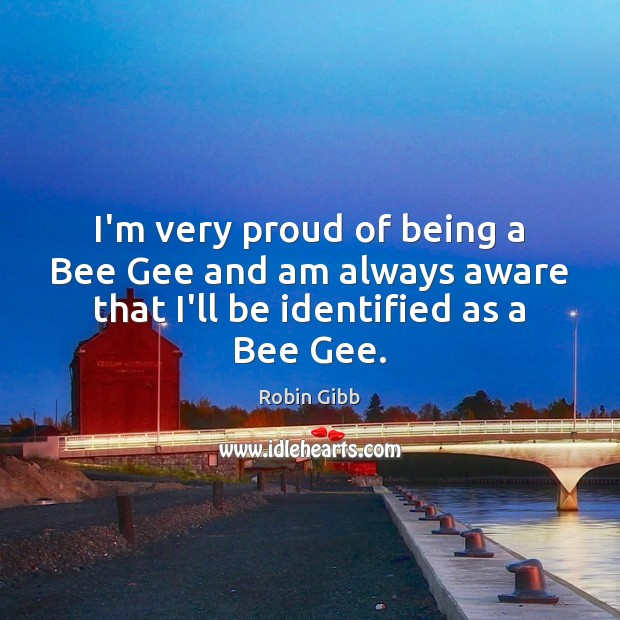 I'm very proud of being a Bee Gee and am always aware Robin Gibb Picture Quote