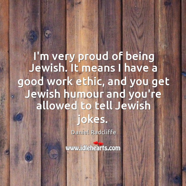 I'm very proud of being Jewish. It means I have a good Image