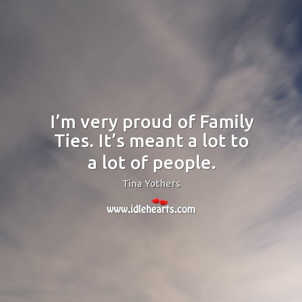 I'm very proud of family ties. It's meant a lot to a lot of people. Image