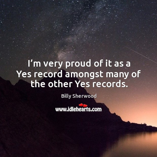 I'm very proud of it as a yes record amongst many of the other yes records. Billy Sherwood Picture Quote