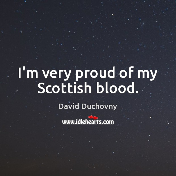 I'm very proud of my Scottish blood. David Duchovny Picture Quote