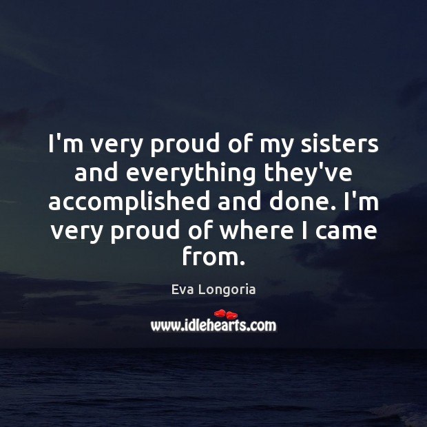 I'm very proud of my sisters and everything they've accomplished and done. Eva Longoria Picture Quote