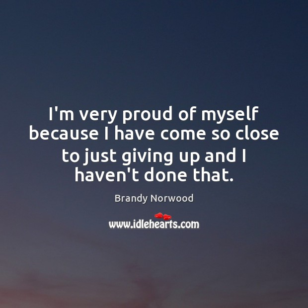 I'm very proud of myself because I have come so close to Brandy Norwood Picture Quote