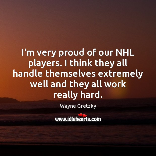 I'm very proud of our NHL players. I think they all handle Wayne Gretzky Picture Quote