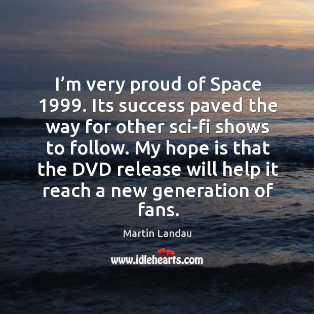 I'm very proud of space 1999. Its success paved the way for other sci-fi shows to follow. Image