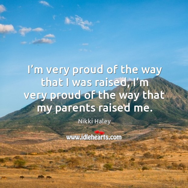 I'm very proud of the way that I was raised, I'm very proud of the way that my parents raised me. Nikki Haley Picture Quote