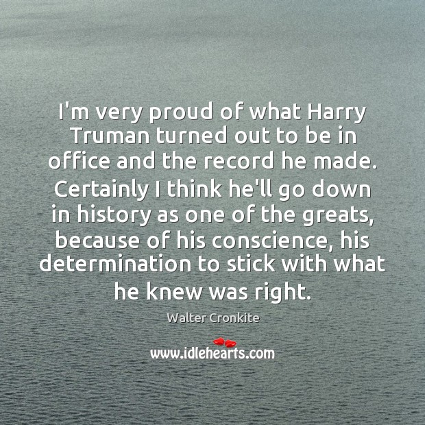 I'm very proud of what Harry Truman turned out to be in Walter Cronkite Picture Quote