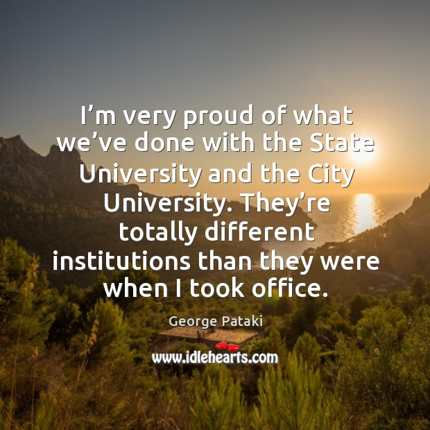 I'm very proud of what we've done with the state university and the city university. George Pataki Picture Quote