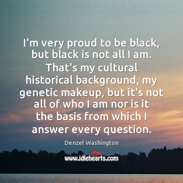 I'm very proud to be black, but black is not all I Denzel Washington Picture Quote