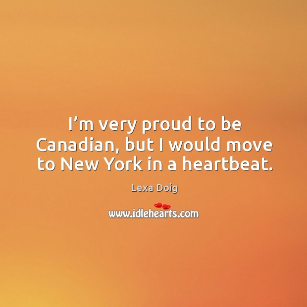 I'm very proud to be canadian, but I would move to new york in a heartbeat. Lexa Doig Picture Quote
