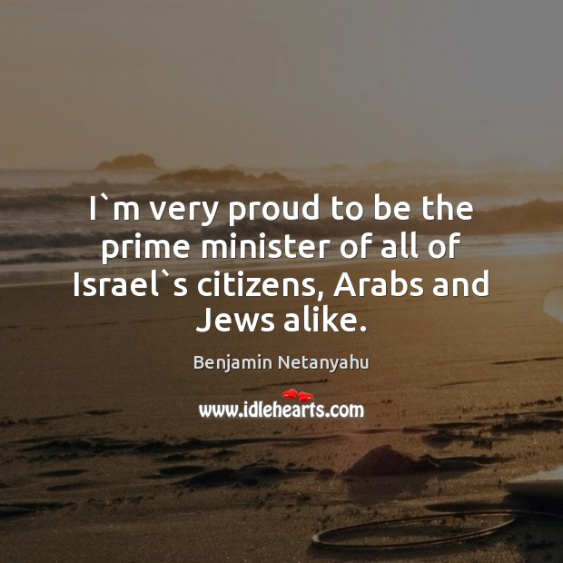 I`m very proud to be the prime minister of all of Israel`s citizens, Arabs and Jews alike. Benjamin Netanyahu Picture Quote