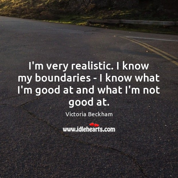 I'm very realistic. I know my boundaries – I know what I'm Image