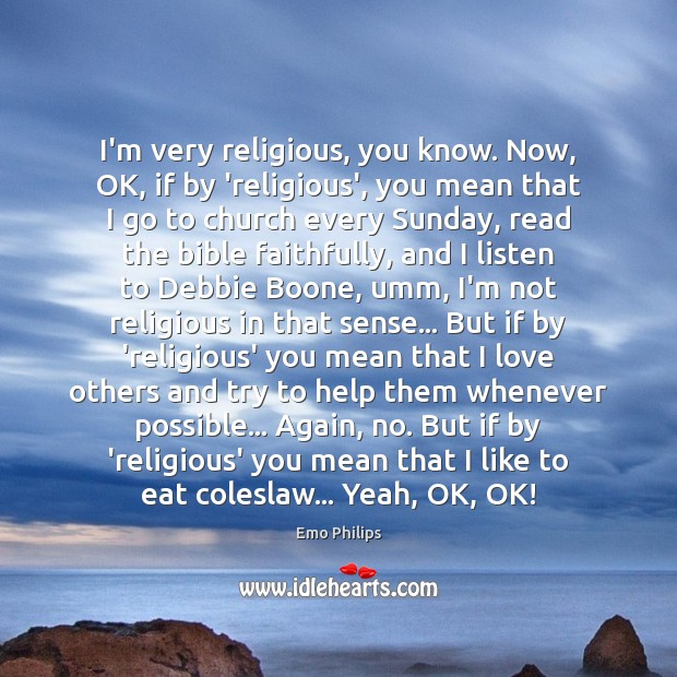 I'm very religious, you know. Now, OK, if by 'religious', you mean Emo Philips Picture Quote