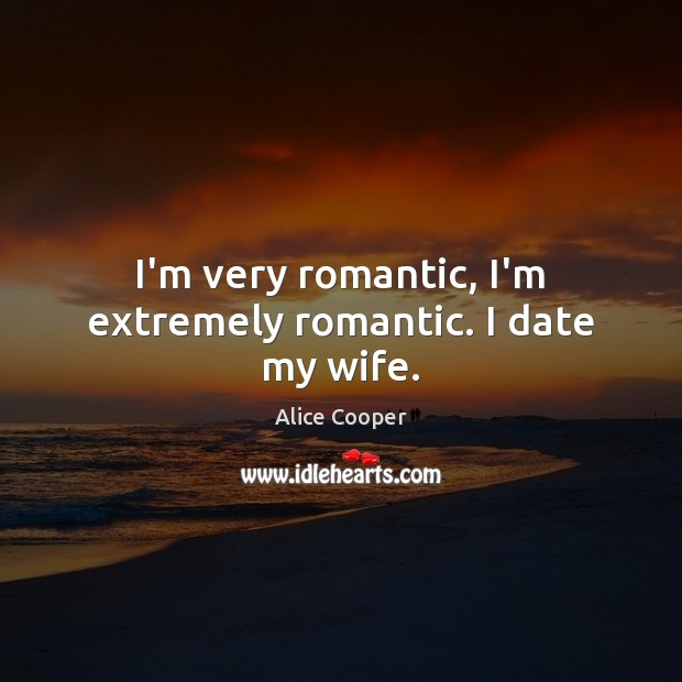 I'm very romantic, I'm extremely romantic. I date my wife. Image