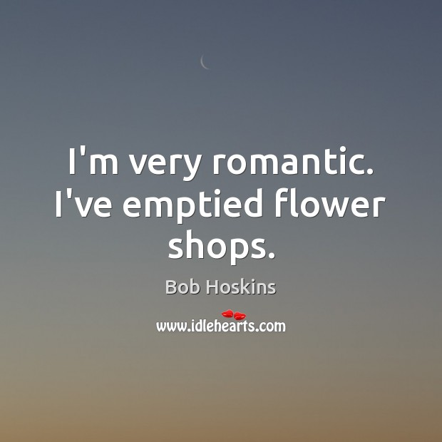 Image, I'm very romantic. I've emptied flower shops.
