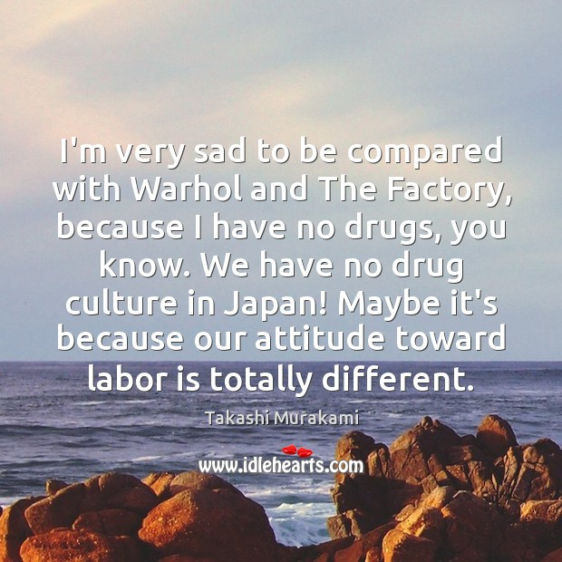 I'm very sad to be compared with Warhol and The Factory, because Image