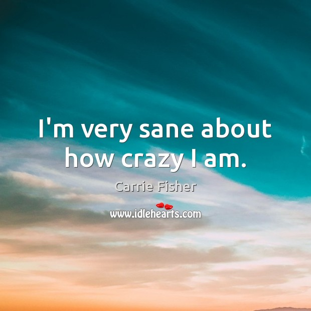 I'm very sane about how crazy I am. Carrie Fisher Picture Quote