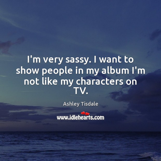 I'm very sassy. I want to show people in my album I'm not like my characters on TV. Ashley Tisdale Picture Quote