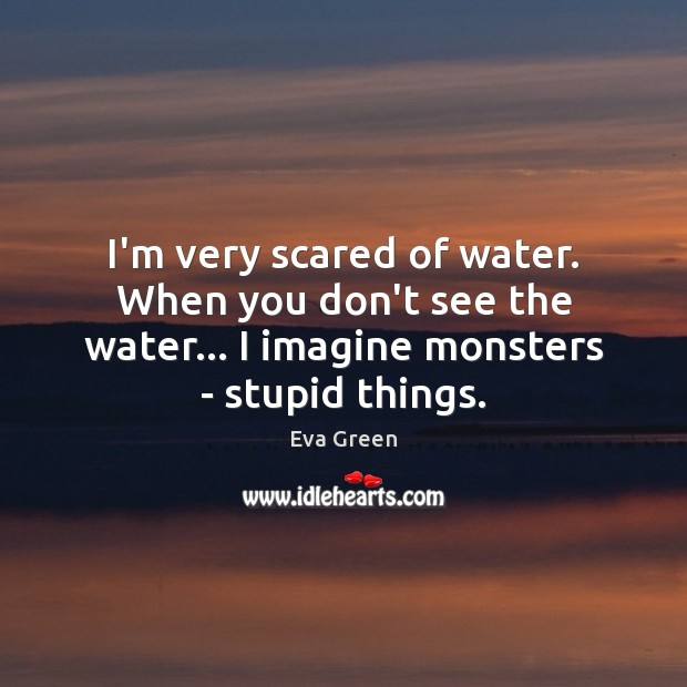 I'm very scared of water. When you don't see the water… I Eva Green Picture Quote