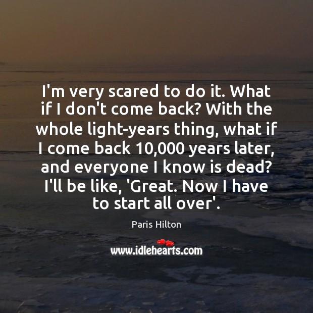 I'm very scared to do it. What if I don't come back? Paris Hilton Picture Quote