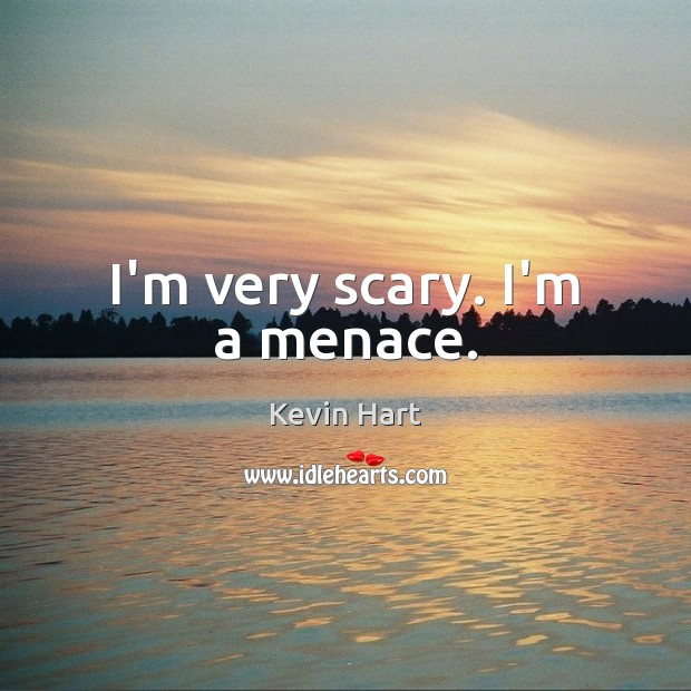 I'm very scary. I'm a menace. Kevin Hart Picture Quote