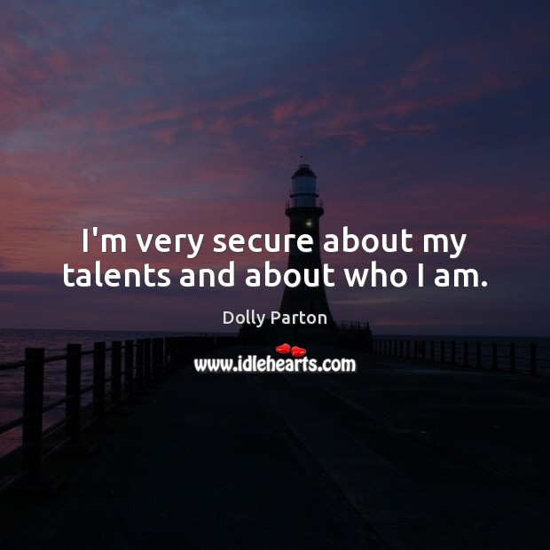 I'm very secure about my talents and about who I am. Dolly Parton Picture Quote