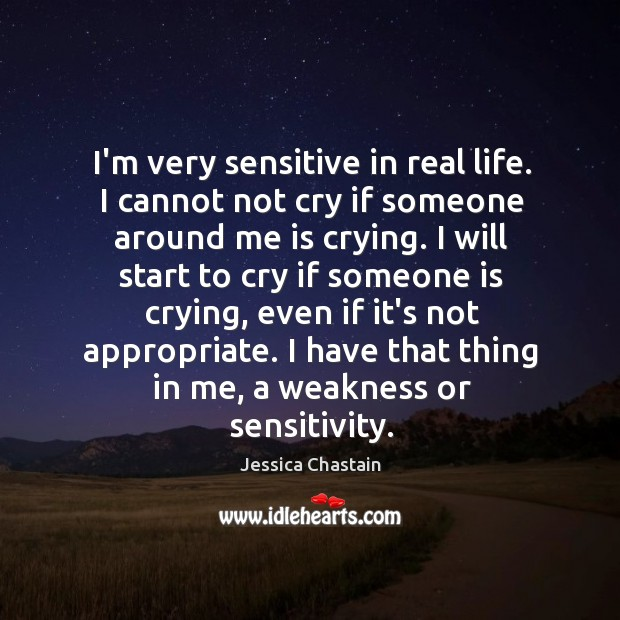 I'm very sensitive in real life. I cannot not cry if someone Image