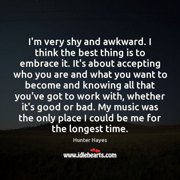 I'm very shy and awkward. I think the best thing is to Hunter Hayes Picture Quote