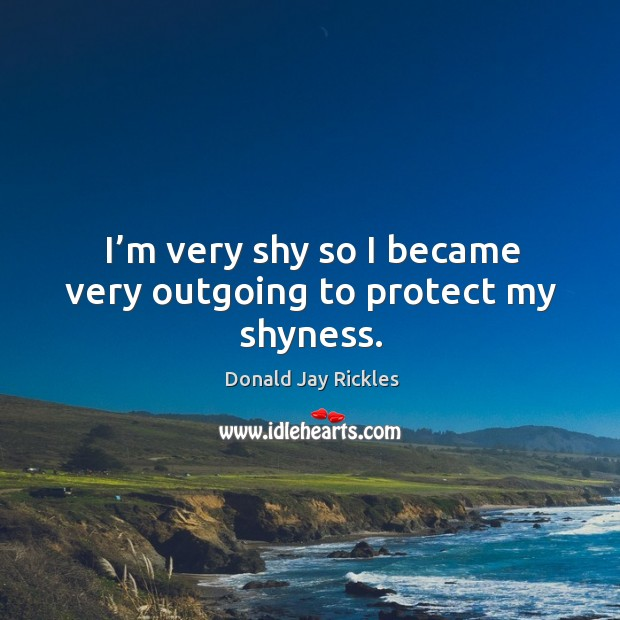 I'm very shy so I became very outgoing to protect my shyness. Image