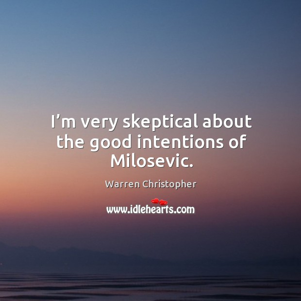I'm very skeptical about the good intentions of milosevic. Warren Christopher Picture Quote