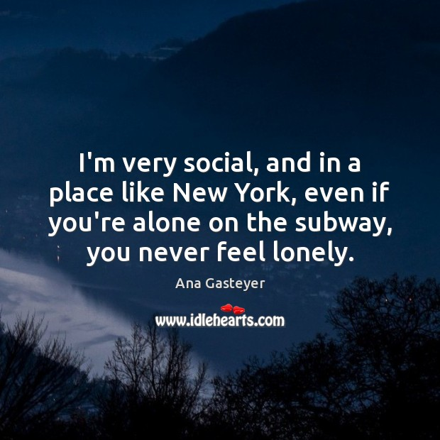 I'm very social, and in a place like New York, even if Lonely Quotes Image