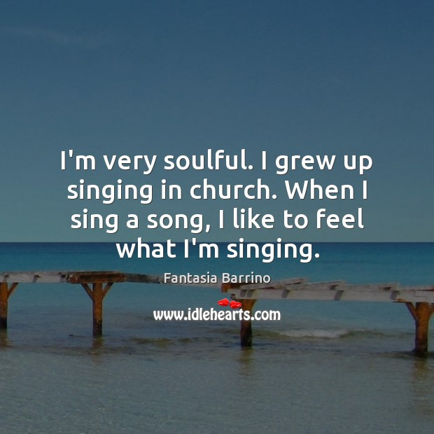 I'm very soulful. I grew up singing in church. When I sing Fantasia Barrino Picture Quote