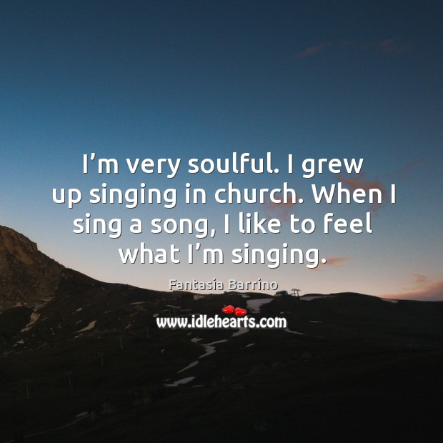I'm very soulful. I grew up singing in church. When I sing a song, I like to feel what I'm singing. Fantasia Barrino Picture Quote